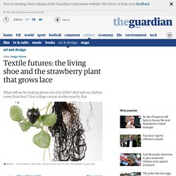 Textile futures: the living shoe and the strawberry plant that grows lace
