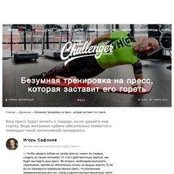 Безумная тренировка на пресс, которая заставит его гореть The-Challenger.ru