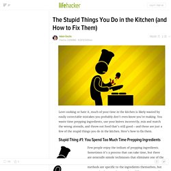The Stupid Things You Do in the Kitchen (and How to Fix Them)
