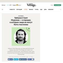 Урбанист Свят Мурунов— о городах, вкоторых люди немогут быть счастливы — The Village — The Village — поток «Интервью»
