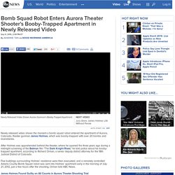 Bomb Squad Robot Enters Aurora Theater Shooter's Booby-Trapped Apartment in Newly Released Video