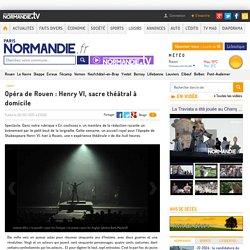 Paris Normandie : Opéra de Rouen, Henry VI, sacre théâtral à domicile