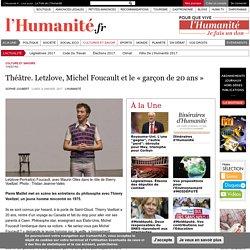 HUMANITE -Théâtre. Letzlove, Michel Foucault et le «garçon de 20ans