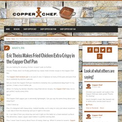 Eric Theiss Makes Fried Chicken Extra Crispy in the Copper Chef Pan