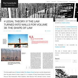 # LEGAL THEORY /// The Law Turned into Walls for Volume 38: The Shape of Law