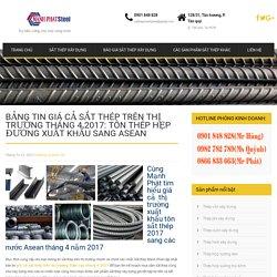 Bảng tin giá cả sắt thép trên thị trường tháng 4 2017: Tôn thép hẹp đường xuất khẩu sang Asean
