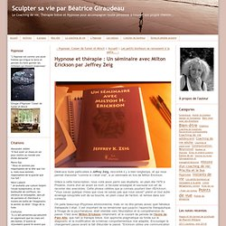 Hypnose et thérapie : Un séminaire avec Milton Erickson par Jeffrey Zeig - Sculpter sa vie par Béatrice Giraudeau