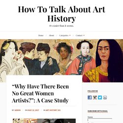 """""""Why Have There Been No Great Women Artists?"""": A Case Study - How To Talk About Art History"""