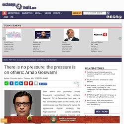 There is no pressure; the pressure is on others: Arnab Goswami