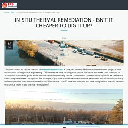 In Situ Thermal Remediation - Isn't it cheaper to dig it up? - thermalrs