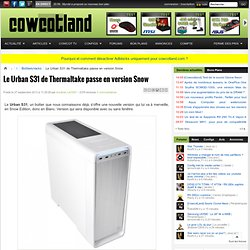 Le Urban S31 de Thermaltake passe en version Snow - Boîtiers/racks