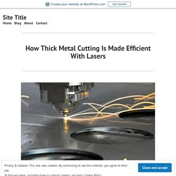 How Thick Metal Cutting Is Made Efficient With Lasers