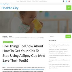 Five Things To Know About How To Get Your Kids To Stop Using A Sippy Cup (And Save Their Teeth)