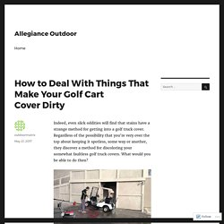 How to Deal With Things That Make Your Golf Cart Cover Dirty – Allegiance Outdoor