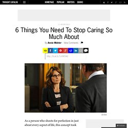 6 Things You Need To Stop Caring So Much About