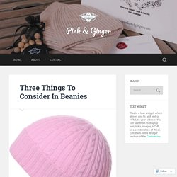 Three Things To Consider In Beanies – Pink & Ginger