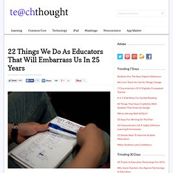 22 Things We Do As Educators That Will Embarrass Us In 25 Years