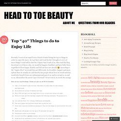 "Top ""40″ Things to do to Enjoy Life « Head to Toe Beauty"
