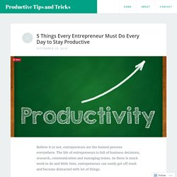 5 Things Every Entrepreneur Must Do Every Day to Stay Productive – Productive Tips and Tricks
