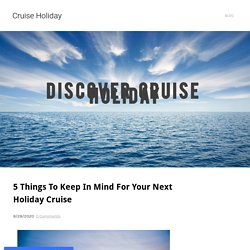 Things To Keep In Mind For Your Next Holiday Cruise