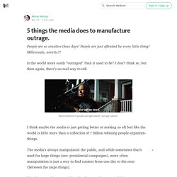 5 things the media does to manufacture outrage.