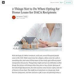 2 Things Not to Do When Opting for Home Loans for DACA Recipients