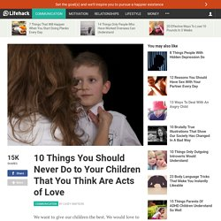 10 Things You Should Never Do to Your Children That You Think Are Acts of Love