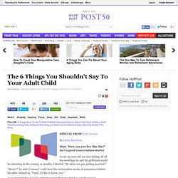 The 6 Things You Shouldn't Say To Your Adult Child