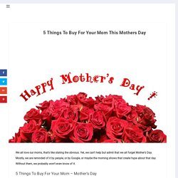 5 Things To Buy For Your Mom This Mothers Day - Hope My Worlds