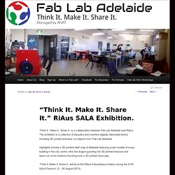 """Think It. Make It. Share It."" RiAus SALA Exhibition. 