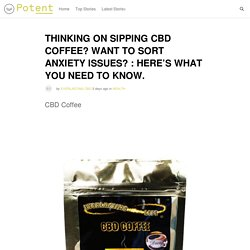 THINKING ON SIPPING CBD COFFEE? WANT TO SORT ANXIETY ISSUES? : HERE'S WHAT YOU NEED TO KNOW.