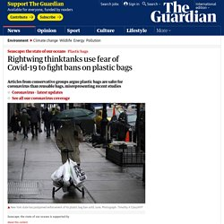 Rightwing thinktanks use fear of Covid-19 to fight bans on plastic bags - Guardian, March 2020