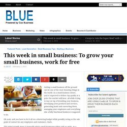 This week in small business: To grow your small business, work for free