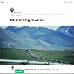 This is how Big Oil will die – Seth Miller – Medium
