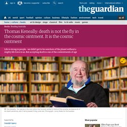 Thomas Keneally: death is not the fly in the cosmic ointment. It is the cosmic ointment