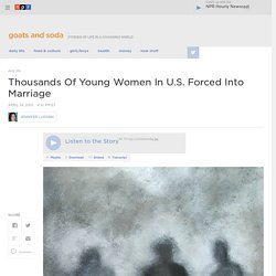 Thousands Of Young Women In U.S. Forced Into Marriage : Goats and Soda