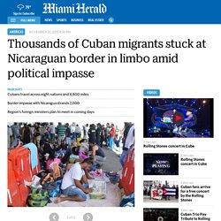 Thousands of Cuban migrants stuck at Nicaraguan border in limbo amid political impasse