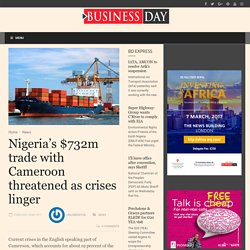 Nigeria's $732m trade with Cameroon threatened as crises linger - BusinessDay : News you can trust BusinessDay : News you can trust