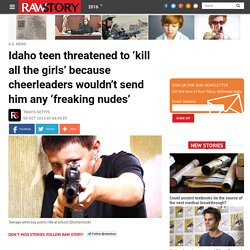 Idaho teen threatened to 'kill all the girls' because cheerleaders wouldn't send him any 'freaking nudes'