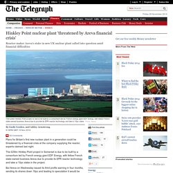 Hinkley Point nuclear plant 'threatened by Areva financial crisis'