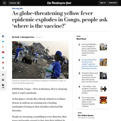As globe-threatening yellow fever epidemic explodes in Congo, people ask 'where is the vaccine?'