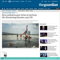 River pollution puts 323m at risk from life-threatening diseases, says UN