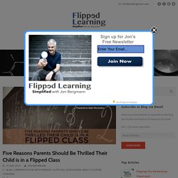 Five Reasons Parents Should Be Thrilled Their Child is in a Flipped Class – Flipped Learning Simplified
