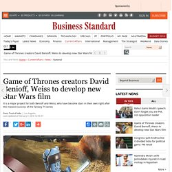 Game of Thrones creators David Benioff, Weiss to develop new Star Wars film