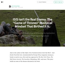 "ISIS Isn't the Real Enemy. The ""Game of Thrones"" Medieval Mindset That Birthed It Is."