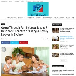 Going Through Family Legal Issues? Here are 3 Benefits of Hiring A Family Lawyer in Sydney - Businessmag