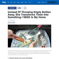 Instead Of Throwing Empty Bottles Away, She Transforms Them Into Something I NEED In My Home