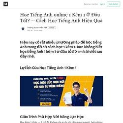 Học Tiếng Anh online 1 Kèm 1 Ở Đâu Tốt? — Cách Học Tiếng Anh Hiệu Quả