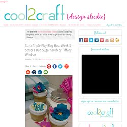 Sizzix Triple Play Blog Hop: Week 3 – Scrub a Dub Sugar Scrub by Tiffany W...