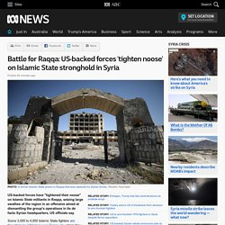 Battle for Raqqa: US-backed forces 'tighten noose' on Islamic State stronghold in Syria
